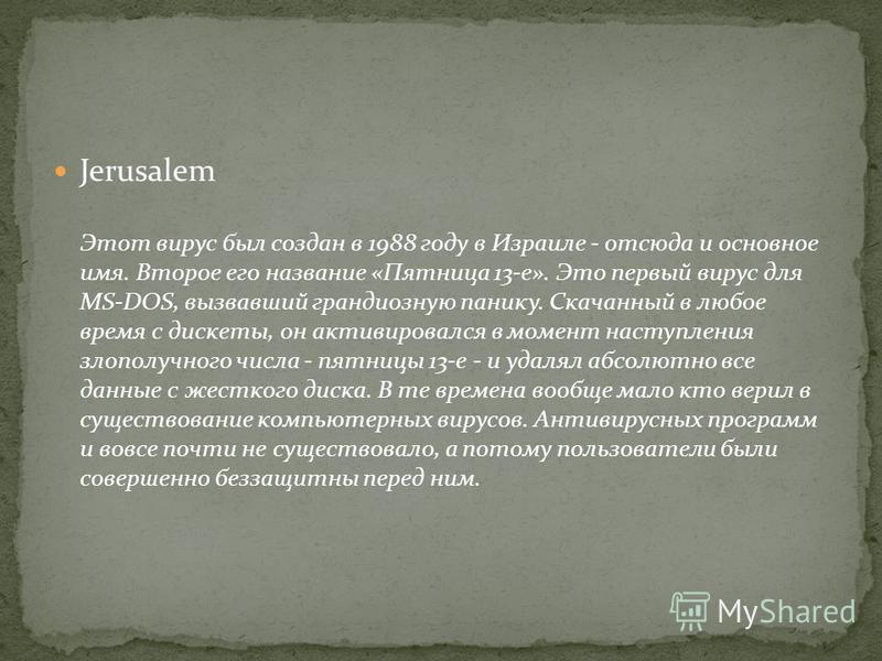 Jerusalem Этот вирус был создан в 1988 году в Израиле - отсюда и основное имя. Второе его название «Пятница 13-е». Это первый вирус для MS-DOS, вызвавший грандиозную панику. Скачанный в любое время с дискеты, он активировался в момент наступления зло