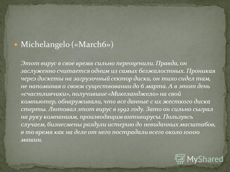Michelangelo («March6») Этот вирус в свое время сильно переоценили. Правда, он заслуженно считается одним из самых безжалостных. Проникая через дискеты на загрузочный сектор диска, он тихо сидел там, не напоминая о своем существовании до 6 марта. А в