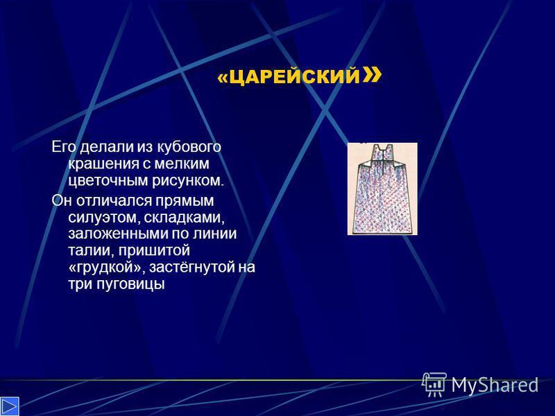 «ЦАРЕЙСКИЙ » Его делали из кубового крашения с мелким цветочным рисунком. Он отличался прямым силуэтом, складками, заложенными по линии талии, пришитой «грудкой», застёгнутой на три пуговицы