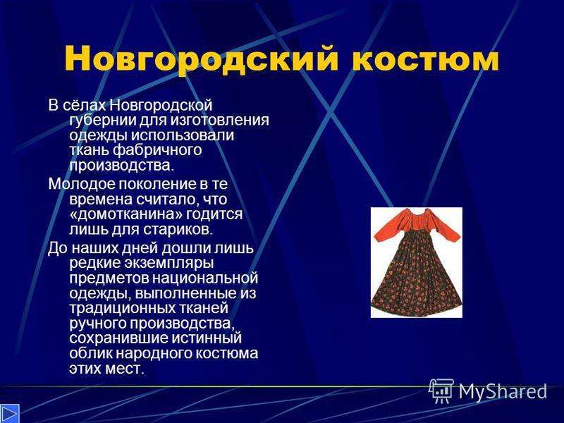 Новгородский костюм В сёлах Новгородской губернии для изготовления одежды использовали ткань фабричного производства. Молодое поколение в те времена считало, что «домотканина» годится лишь для стариков. До наших дней дошли лишь редкие экземпляры пред