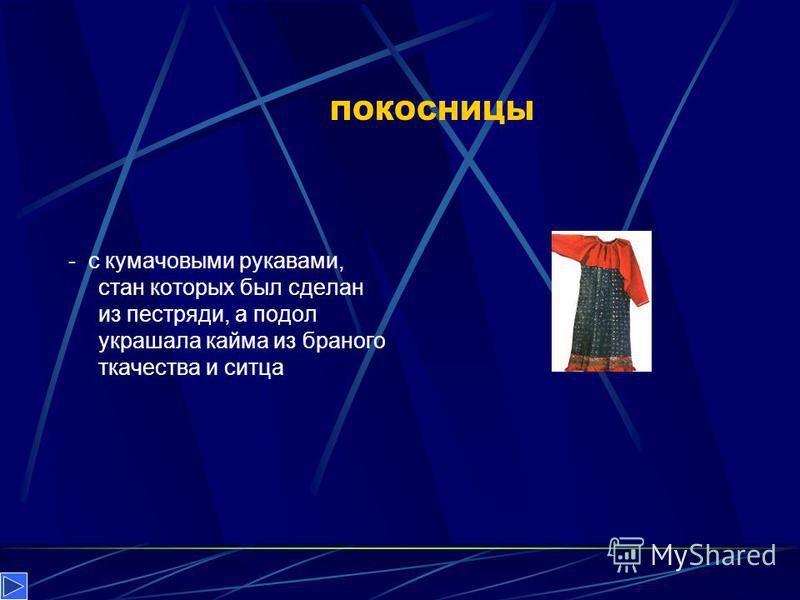 ПОКОСНИЦЫ - с кумачовыми рукавами, стан которых был сделан из пестряди, а подол украшала кайма из бранного ткачества и ситца