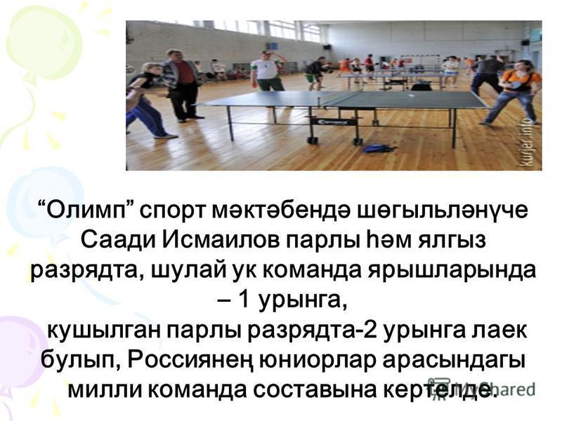 Олимп спорт мәктәбендә шөгыльләнүче Саади Исмаилов парлы һәм ялгыз разрядта, шулай ук команда ярышларында – 1 урынга, кушылган парлы разрядта-2 урынга лаек булып, Россиянең юниорлар арасындагы милли команда составына кертелде.