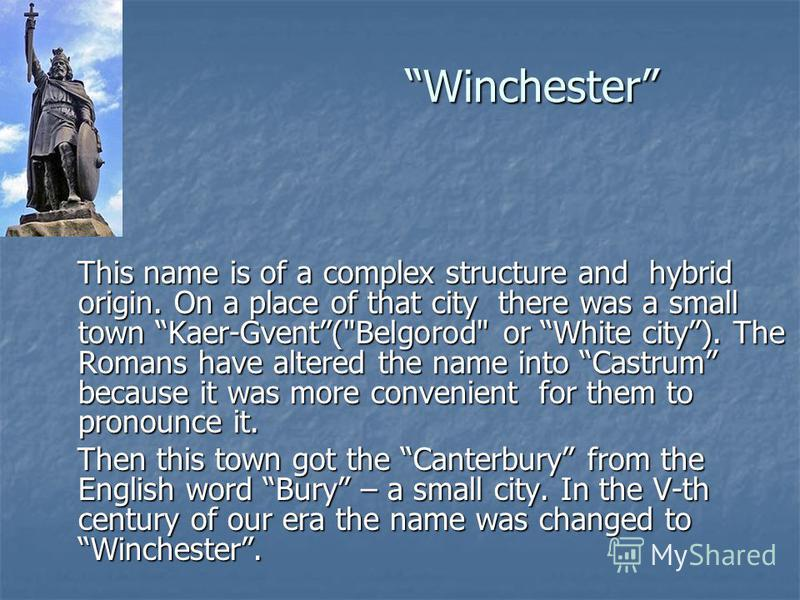 Winchester This name is of a complex structure and hybrid origin. On a place of that city there was a small town Kaer-Gvent(