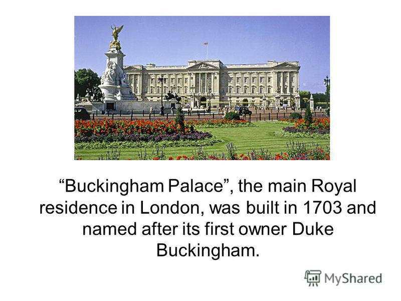 Buckingham Palace, the main Royal residence in London, was built in 1703 and named after its first owner Duke Buckingham.