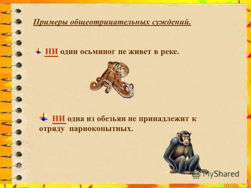 Примеры общеотрицательных суждений. НИ один осьминог не живет в реке. НИ одна из обезьян не принадлежит к отряду парнокопытных.