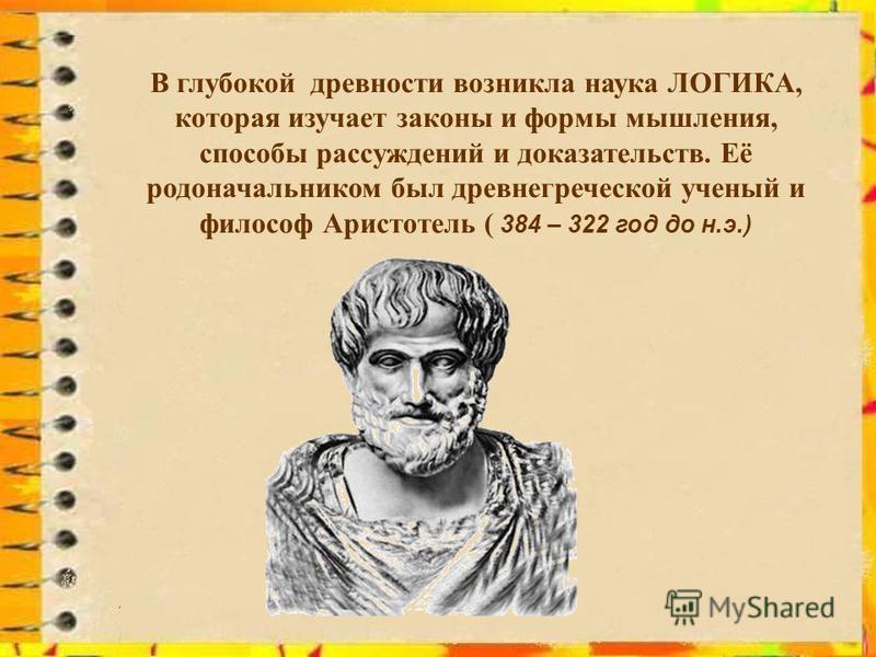 В глубокой древности возникла наука ЛОГИКА, которая изучает законы и формы мышления, способы рассуждений и доказательств. Её родоначальником был древнегреческой ученый и философ Аристотель ( 384 – 322 год до н.э.)