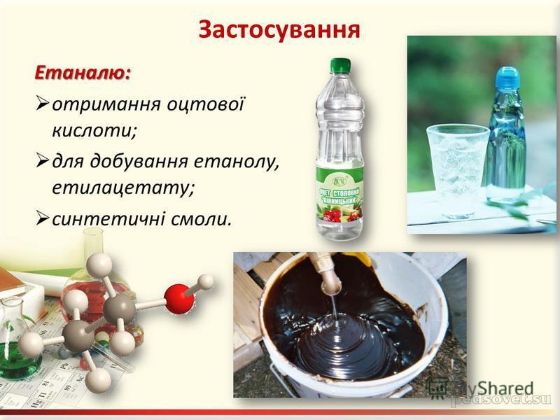 ЗастосуванняЕтаналю: отримання оцтової кислоти; для добування етанолу, етилацетату; синтетичні смоли.