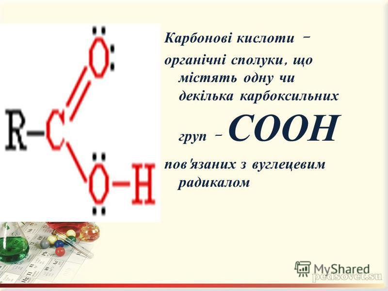 Карбонові кислоти - органічні сполуки, що містять одну чи декілька карбоксильних груп - СООН пов ' язаних з вуглецевим радикалом