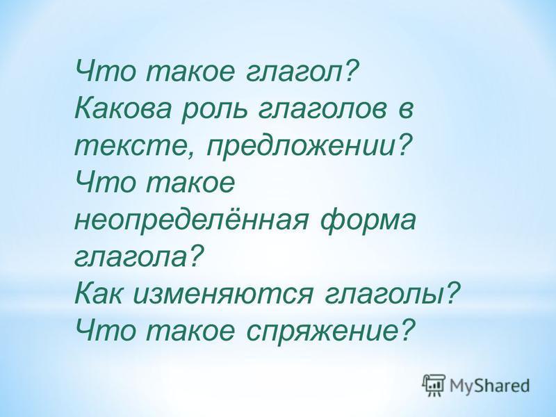 Что такое глагол? Какова роль глаголов в тексте, предложении? Что такое неопределённая форма глагола? Как изменяются глаголы? Что такое спряжение?