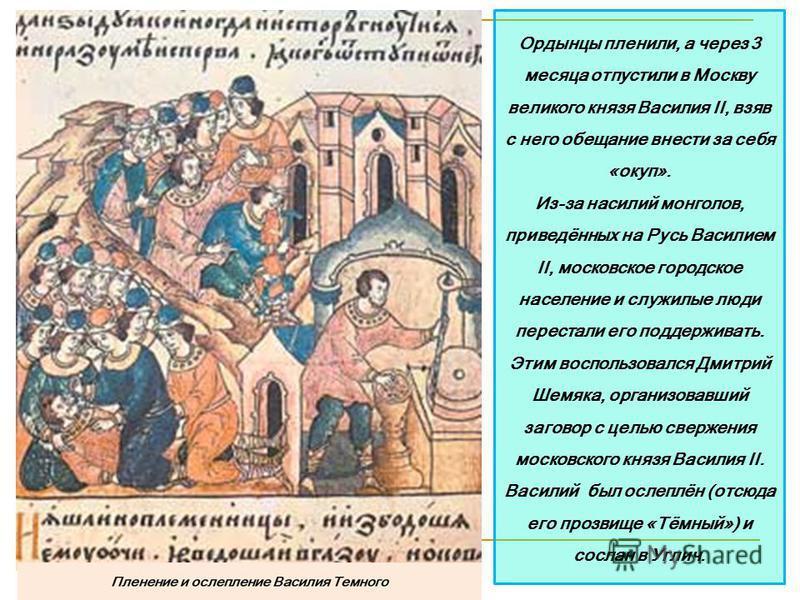 Ордынцы пленили, а через 3 месяца отпустили в Москву великого князя Василия II, взяв с него обещание внести за себя «окуп». Из-за насилий монголов, приведённых на Русь Василием II, московское городское население и служилые люди перестали его поддержи