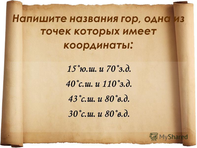 Напишите названия гор, одна из точек которых имеет координаты : 15˚ю.ш. и 70˚з.д. 40˚с.ш. и 110˚з.д. 43˚с.ш. и 80˚в.д. 30˚с.ш. и 80˚в.д.