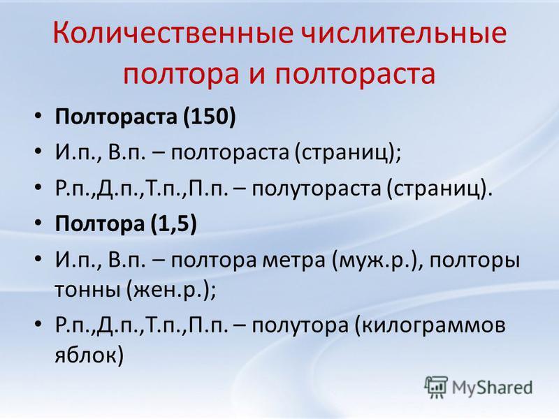 Количественные числительные полтора и полтораста Полтораста (150) И.п., В.п. – полтораста (страниц); Р.п.,Д.п.,Т.п.,П.п. – полутораста (страниц). Полтора (1,5) И.п., В.п. – полтора метра (муж.р.), полторы тонны (жен.р.); Р.п.,Д.п.,Т.п.,П.п. – полутор