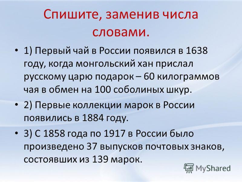 Спишите, заменив числа словами. 1) Первый чай в России появился в 1638 году, когда монгольский хан прислал русскому царю подарок – 60 килограммов чая в обмен на 100 соболиных шкур. 2) Первые коллекции марок в России появились в 1884 году. 3) С 1858 г