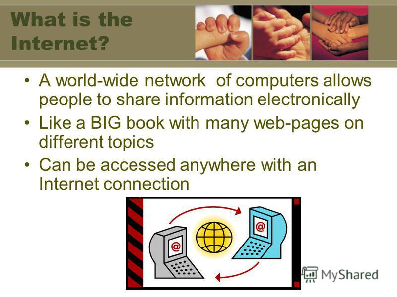 What is the Internet? A world-wide network of computers allows people to share information electronically Like a BIG book with many web-pages on different topics Can be accessed anywhere with an Internet connection