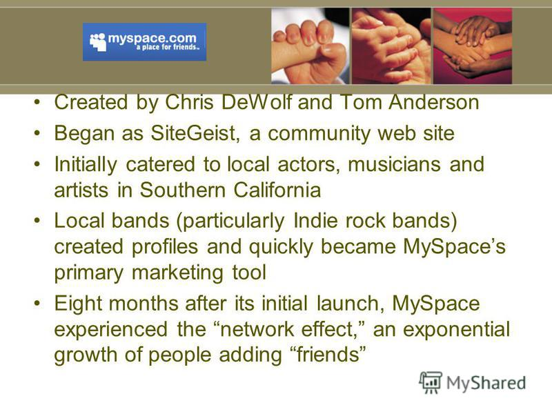 Created by Chris DeWolf and Tom Anderson Began as SiteGeist, a community web site Initially catered to local actors, musicians and artists in Southern California Local bands (particularly Indie rock bands) created profiles and quickly became MySpaces