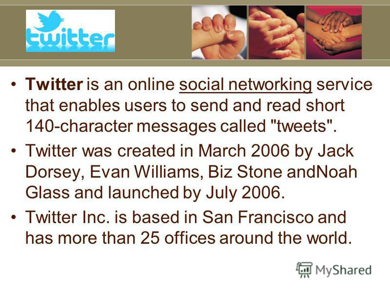 Twitter is an online social networking service that enables users to send and read short 140-character messages called
