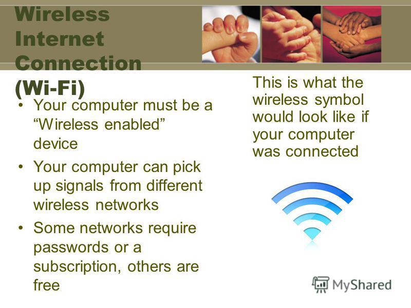 Wireless Internet Connection (Wi-Fi) Your computer must be a Wireless enabled device Your computer can pick up signals from different wireless networks Some networks require passwords or a subscription, others are free This is what the wireless symbo