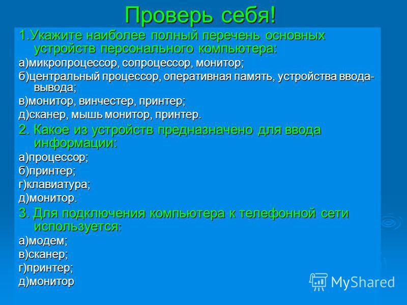 Проверь себя! 1. Укажите наиболее полный перечень основных устройств персонального компьютера: а)микропроцессор, сопроцессор, монитор; б)центральный процессор, оперативная память, устройства ввода- вывода; в)монитор, винчестер, принтер; д)сканер, мыш