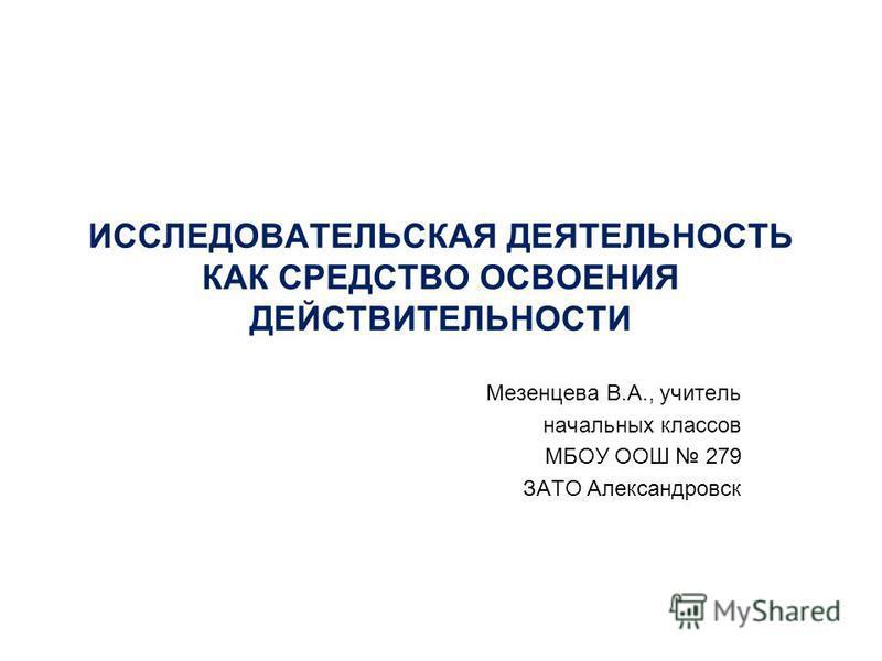 ИССЛЕДОВАТЕЛЬСКАЯ ДЕЯТЕЛЬНОСТЬ КАК СРЕДСТВО ОСВОЕНИЯ ДЕЙСТВИТЕЛЬНОСТИ Мезенцева В.А., учитель начальных классов МБОУ ООШ 279 ЗАТО Александровск