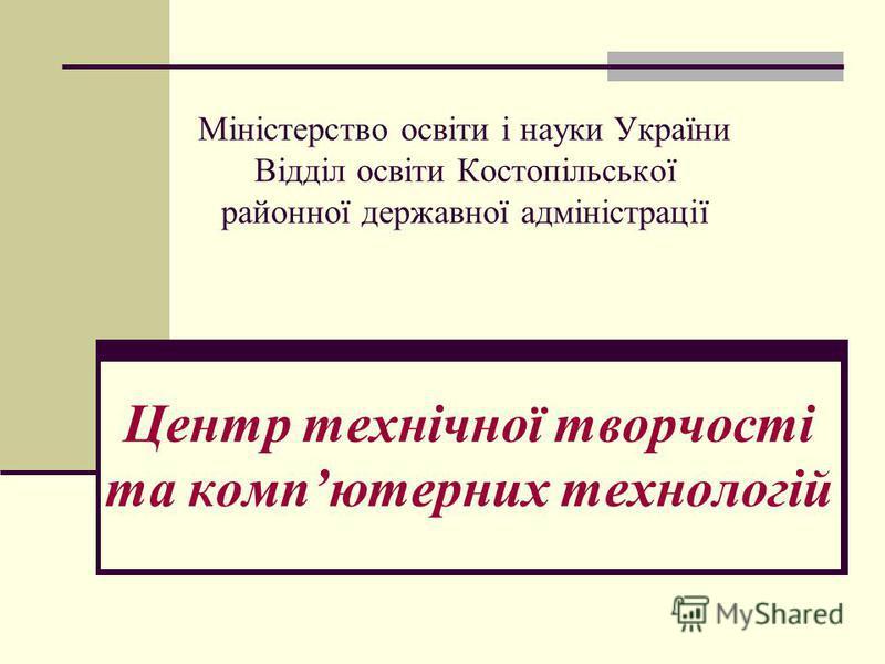 Міністерство освіти і науки України Відділ освіти Костопільської районної державної адміністрації Центр технічної творчості та компютерних технологій