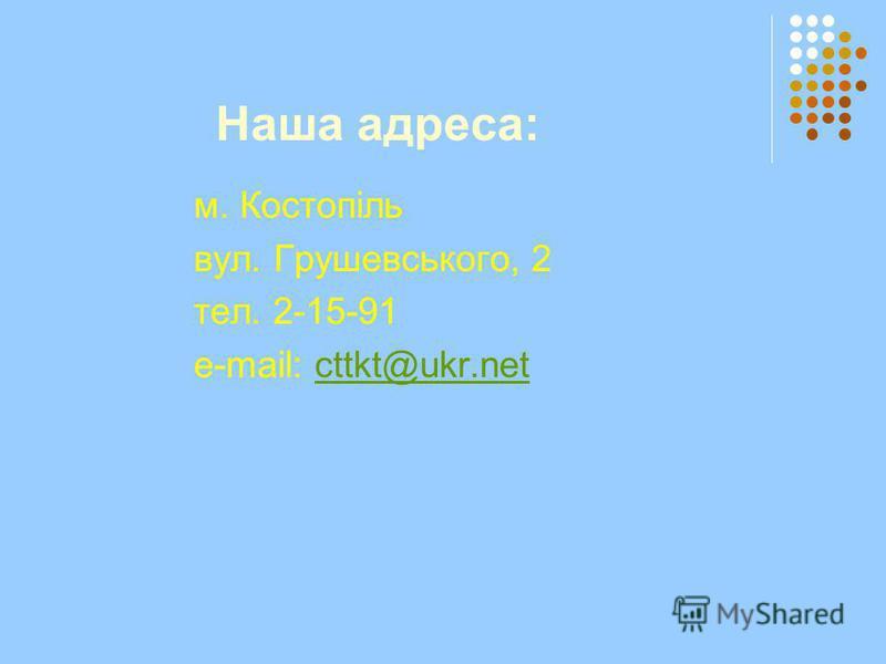 Наша адреса: м. Костопіль вул. Грушевського, 2 тел. 2-15-91 e-mail: cttkt@ukr.netcttkt@ukr.net
