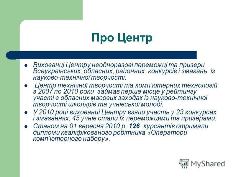 Про Центр Вихованці Центру неодноразові переможці та призери Всеукраїнських, обласних, районних конкурсів і змагань із науково-технічної творчості. Центр технічної творчості та компютерних технологій з 2007 по 2010 роки займав перше місце у рейтингу