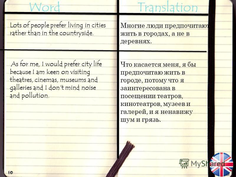 Word Translation Lots of people prefer living in cities rather than in the countryside. As for me, I would prefer city life because I am keen on visiting theatres, cinemas, museums and galleries and I don't mind noise and pollution. Многие люди предп