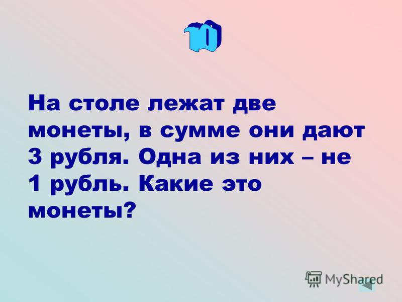 На столе лежат две монеты, в сумме они дают 3 рубля. Одна из них – не 1 рубль. Какие это монеты?