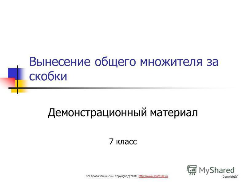 Вынесение общего множителя за скобки Демонстрационный материал 7 класс Все права защищены. Copyright(c) 2008. http://www.mathvaz.ruhttp://www.mathvaz.ru Copyright(c)