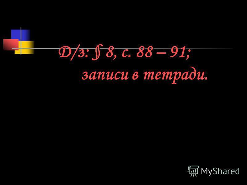 Д/з: § 8, с. 88 – 91; записи в тетради.