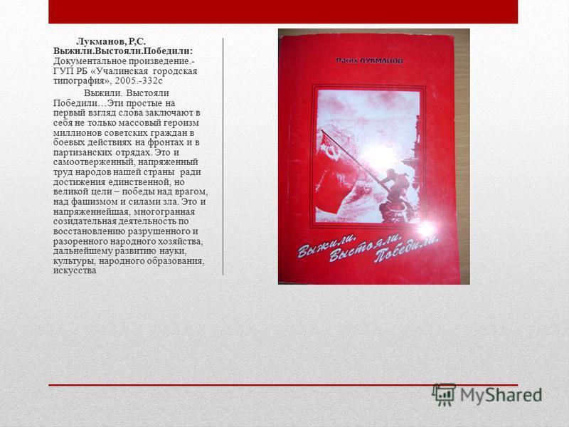 Лукманов, Р,С. Выжили.Выстояли.Победили: Документальное произведение.- ГУП РБ «Учалинская городская типография», 2005.-332 с Выжили. Выстояли Победили…Эти простые на первый взгляд слова заключают в себя не только массовый героизм миллионов советских