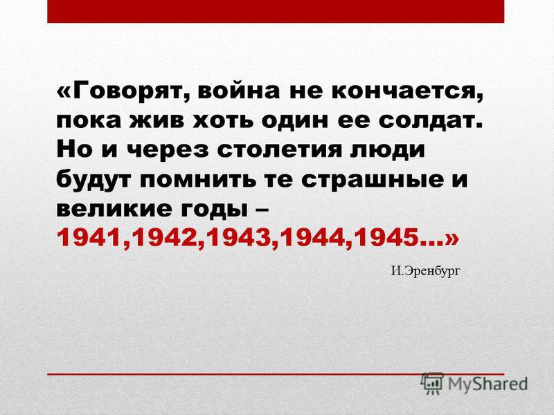 «Говорят, война не кончается, пока жив хоть один ее солдат. Но и через столетия люди будут помнить те страшные и великие годы – 1941,1942,1943,1944,1945…» И.Эренбург