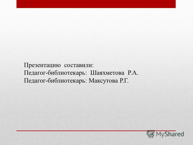 Презентацию составили: Педагог-библиотекарь: Шаяхметова Р.А. Педагог-библиотекарь: Максутова Р.Г.