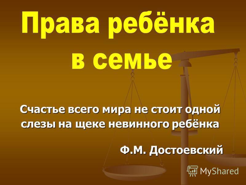 Счастье всего мира не стоит одной слезы на щеке невинного ребёнка Ф.М. Достоевский Ф.М. Достоевский