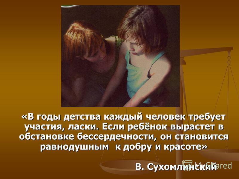 «В годы детства каждый человек требует участия, ласки. Если ребёнок вырастет в обстановке бессердечности, он становится равнодушным к добру и красоте» В. Сухомлинский