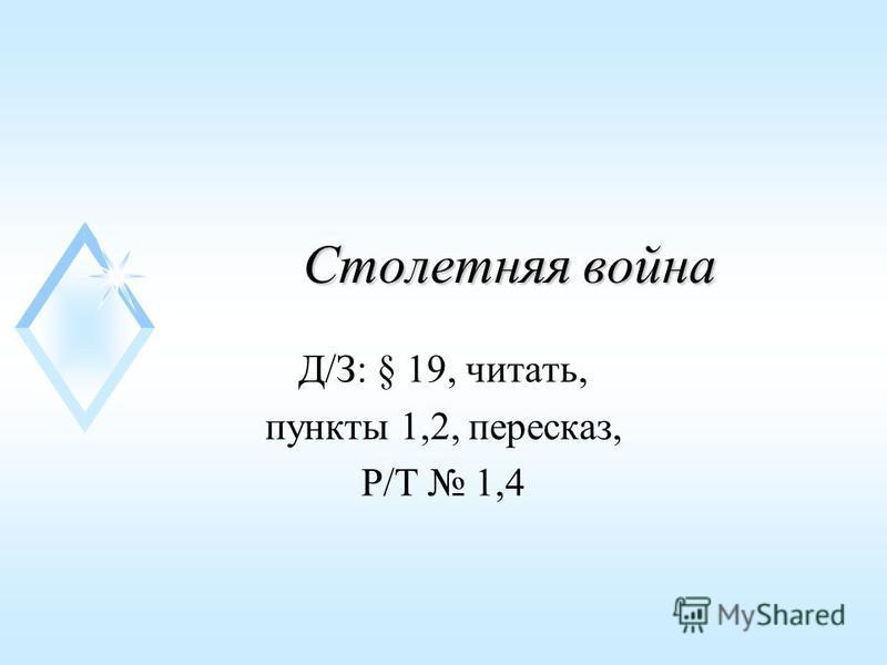 Столетняя война Д/З: § 19, читать, пункты 1,2, пересказ, Р/Т 1,4