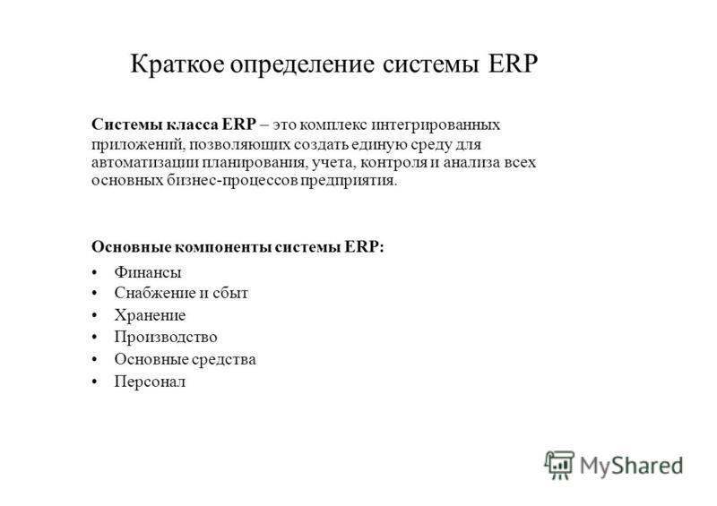 Краткое определение системы ERP Системы класса ERP – это комплекс интегрированных приложений, позволяющих создать единую среду для автоматизации планирования, учета, контроля и анализа всех основных бизнес-процессов предприятия. Основные компоненты с