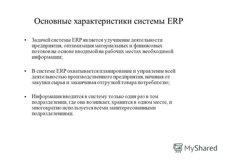 Основные характеристики системы ERP Задачей системы ERP является улучшение деятельности предприятия, оптимизация материальных и финансовых потоков на основе вводимой на рабочих местах необходимой информации; В системе ERP охватывается планирование и