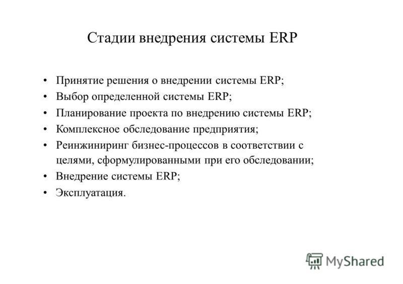 Стадии внедрения системы ERP Принятие решения о внедрении системы ERP; Выбор определенной системы ERP; Планирование проекта по внедрению системы ERP; Комплексное обследование предприятия; Реинжиниринг бизнес-процессов в соответствии с целями, сформул