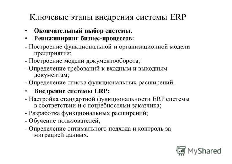 Ключевые этапы внедрения системы ERP Окончательный выбор системы. Реинжиниринг бизнес-процессов: - Построение функциональной и организационной модели предприятия; - Построение модели документооборота; - Определение требований к входным и выходным док