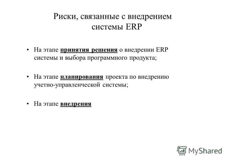 Риски, связанные с внедрением системы ERP На этапе принятия решения о внедрении ERP системы и выбора программного продукта; На этапе планирования проекта по внедрению учетно-управленческой системы; На этапе внедрения