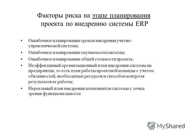Факторы риска на этапе планирования проекта по внедрению системы ERP Ошибочное планирование сроков внедрения учетно- управленческой системы; Ошибочное планирование окупаемости системы; Ошибочное планирование общей стоимости проекта; Неэффективный орг