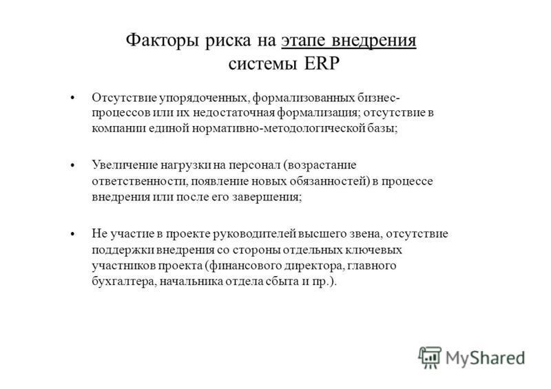 Факторы риска на этапе внедрения системы ERP Отсутствие упорядоченных, формализованных бизнес- процессов или их недостаточная формализация; отсутствие в компании единой нормативно-методологической базы; Увеличение нагрузки на персонал (возрастание от