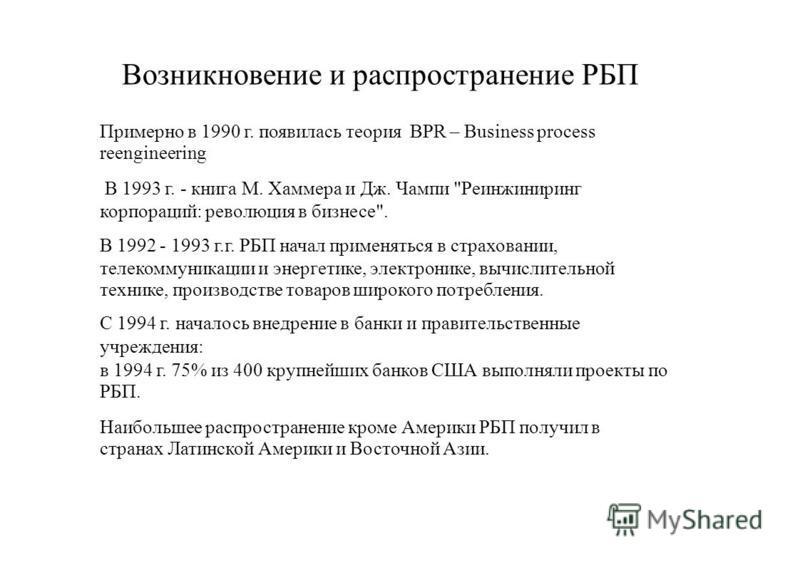 Возникновение и распространение РБП Примерно в 1990 г. появилась теория BPR – Business process reengineering В 1993 г. - книга М. Хаммера и Дж. Чампи