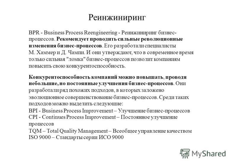 Реинжиниринг BPR - Business Process Reengineering - Реинжиниринг бизнес- процессов. Рекомендует проводить сильные революционные изменения бизнес-процессов. Его разработали специалисты М. Хаммер и Д. Чампи. И они утверждают, что в современное время то