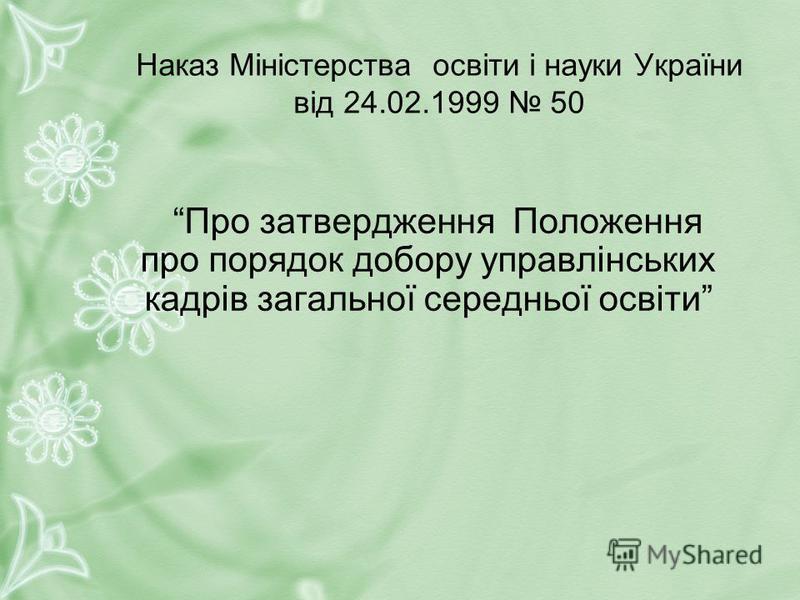 Наказ Міністерства освіти і науки України від 24.02.1999 50 Про затвердження Положення про порядок добору управлінських кадрів загальної середньої освіти