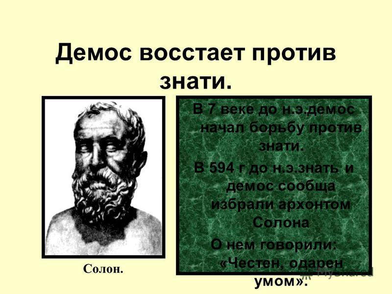 Демос восстает против знати. В 7 веке до н.э.демос начал борьбу против знати. В 594 г до н.э.знать и демос сообща избрали архонтом Солона О нем говорили: «Честен, одарен умом». Солон.