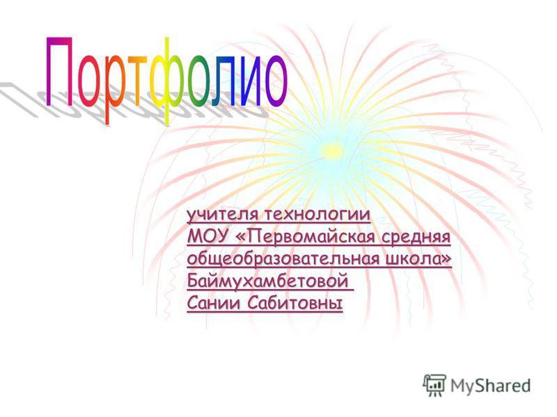 учителя технологии МОУ «Первомайская средняя общеобразовательная школа» Баймухамбетовой Сании Сабитовны