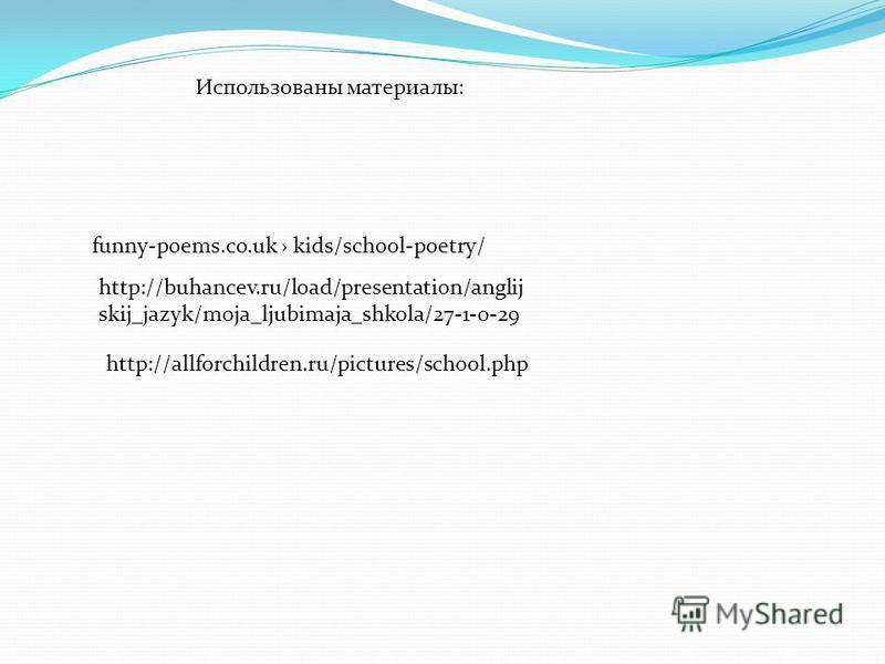 funny-poems.co.uk kids/school-poetry/ http://buhancev.ru/load/presentation/anglij skij_jazyk/moja_ljubimaja_shkola/27-1-0-29 http://allforchildren.ru/pictures/school.php Использованы материалы: