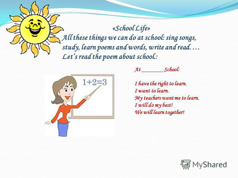 «School Life» All these things we can do at school: sing songs, study, learn poems and words, write and read. … Lets read the poem about school.: At _______ School: I have the right to learn. I want to learn. My teachers want me to learn. I will do m